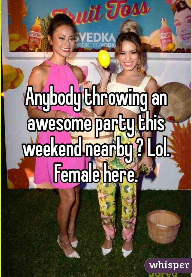Anybody throwing an awesome party this weekend nearby ? Lol. Female here.