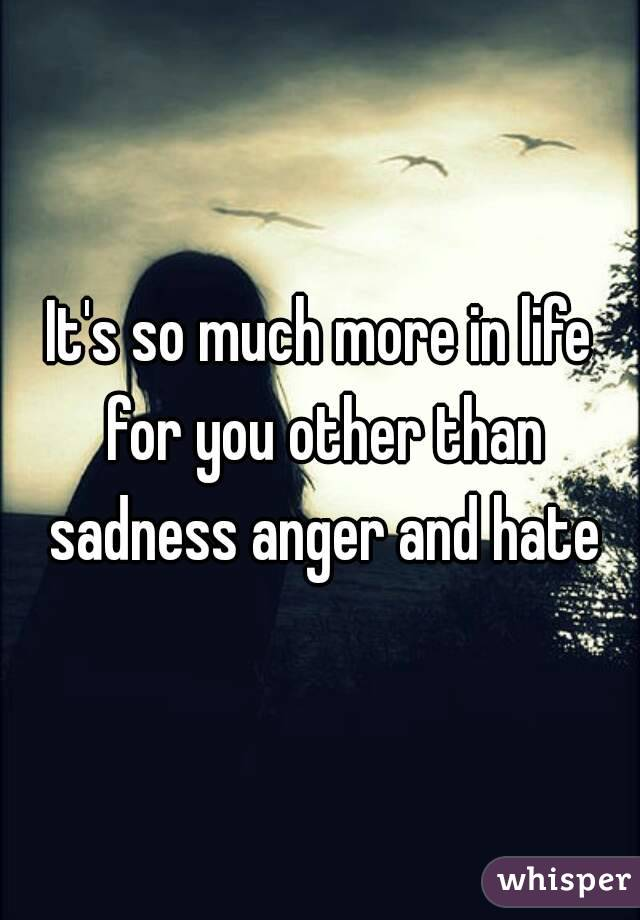 It's so much more in life for you other than sadness anger and hate