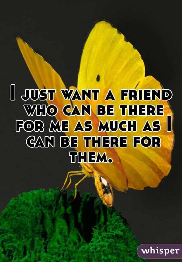 I just want a friend who can be there for me as much as I can be there for them.