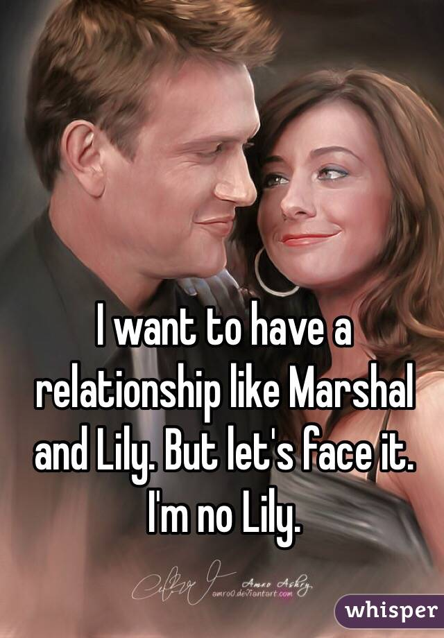 I want to have a relationship like Marshal and Lily. But let's face it. I'm no Lily.
