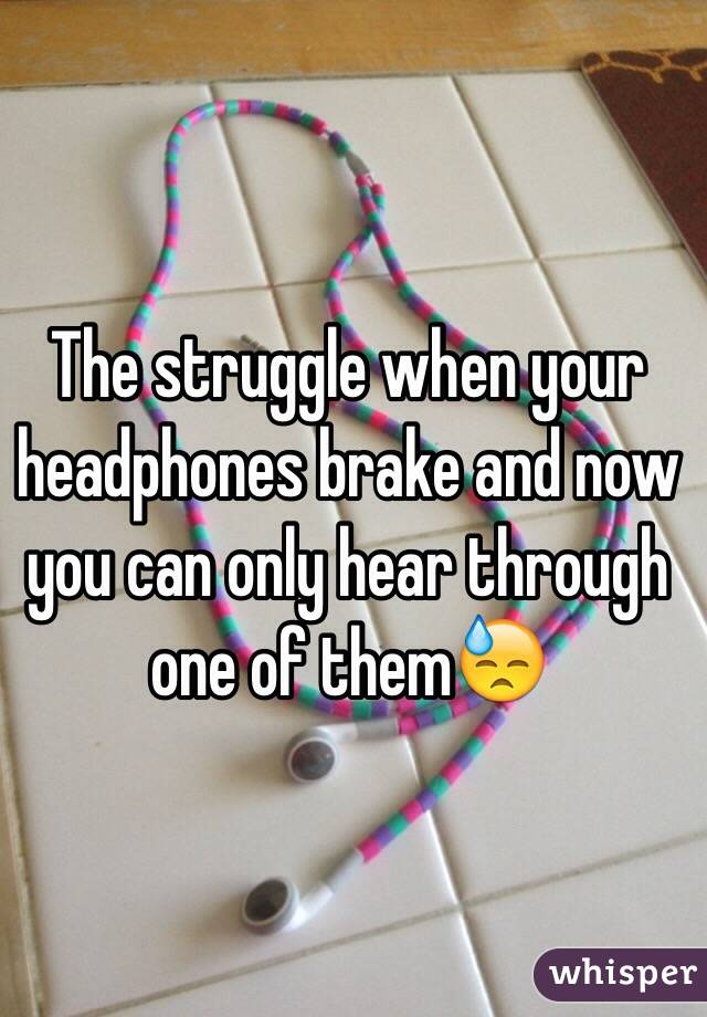 The struggle when your headphones brake and now you can only hear through one of them😓