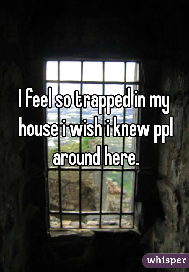 I feel so trapped in my house i wish i knew ppl around here.