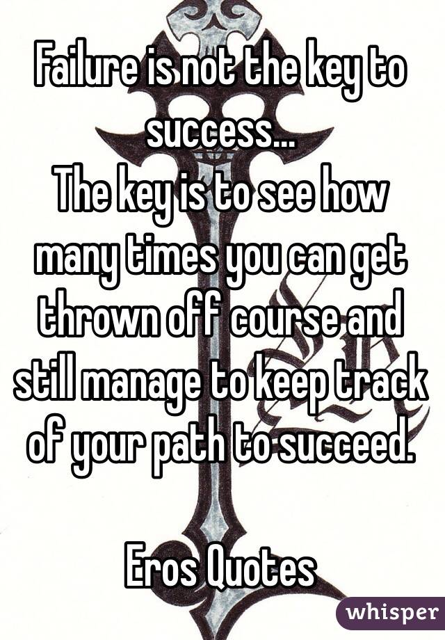 Failure is not the key to success... The key is to see how many times you can get thrown off course and still manage to keep track of your path to succeed.  Eros Quotes