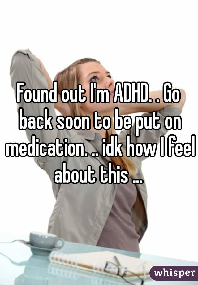 Found out I'm ADHD. . Go back soon to be put on medication. .. idk how I feel about this ...