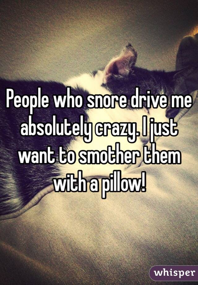 People who snore drive me absolutely crazy. I just want to smother them with a pillow!