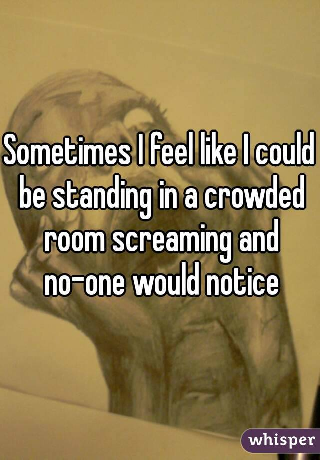 Sometimes I feel like I could be standing in a crowded room screaming and no-one would notice