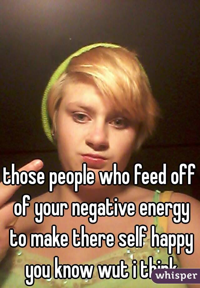 those people who feed off of your negative energy to make there self happy you know wut i think