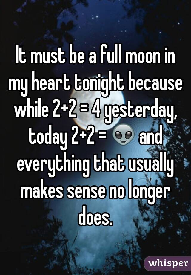 It must be a full moon in my heart tonight because while 2+2 = 4 yesterday, today 2+2 = 👽 and everything that usually makes sense no longer does.