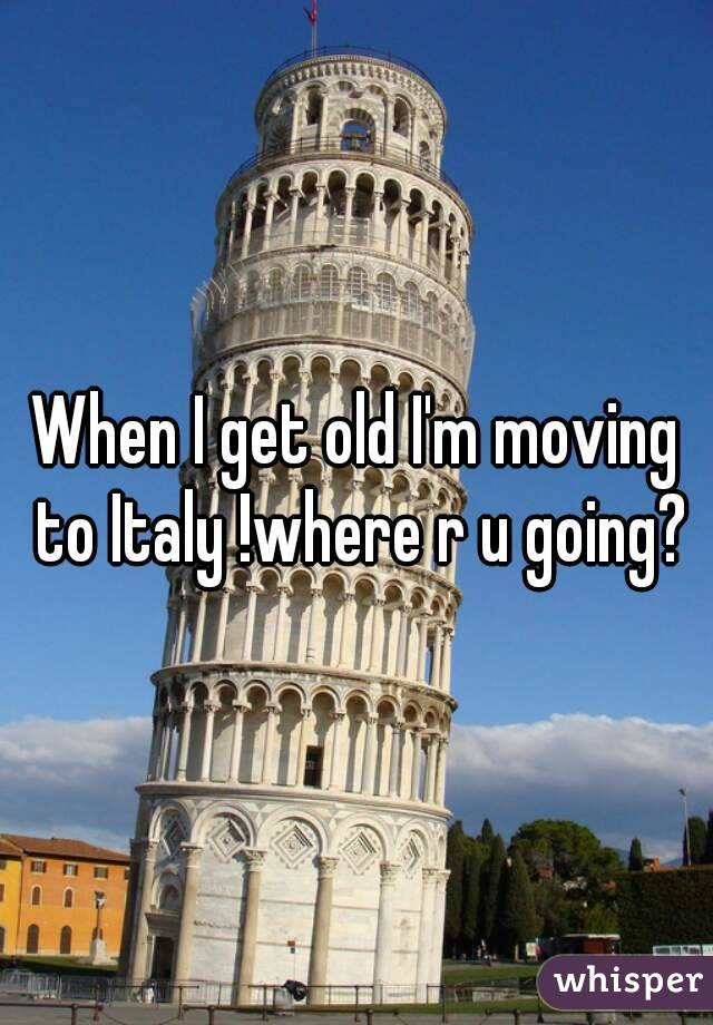 When I get old I'm moving to Italy !where r u going?