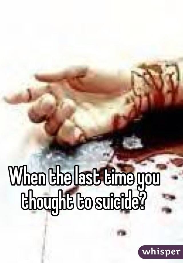 When the last time you thought to suicide?