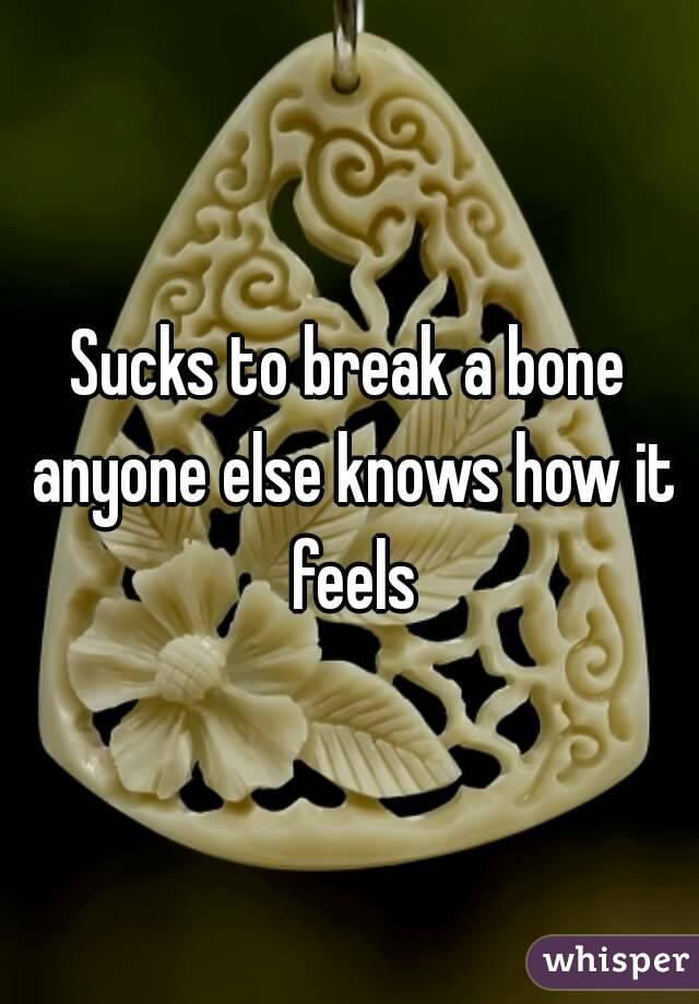 Sucks to break a bone anyone else knows how it feels
