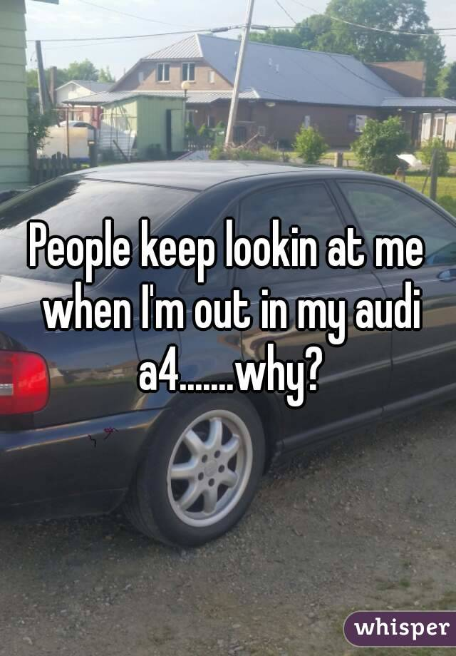 People keep lookin at me when I'm out in my audi a4.......why?