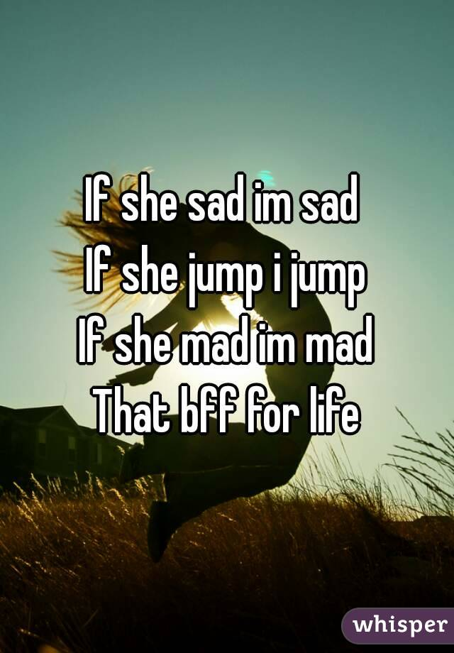 If she sad im sad  If she jump i jump If she mad im mad That bff for life