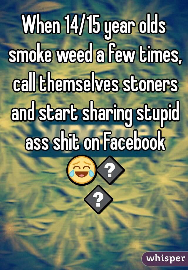 When 14/15 year olds smoke weed a few times, call themselves stoners and start sharing stupid ass shit on Facebook 😂😂😂