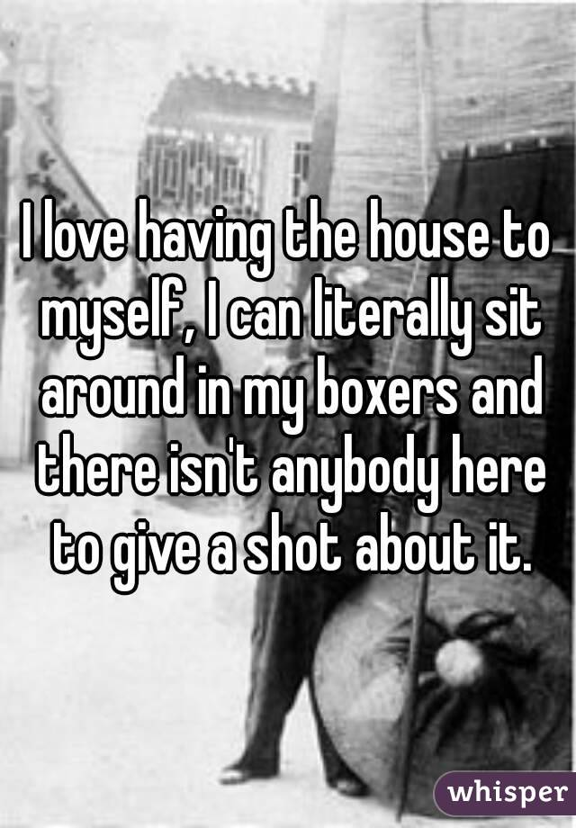 I love having the house to myself, I can literally sit around in my boxers and there isn't anybody here to give a shot about it.