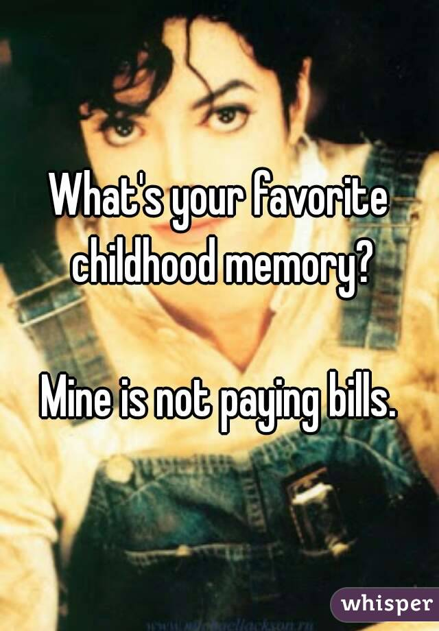 What's your favorite childhood memory?  Mine is not paying bills.
