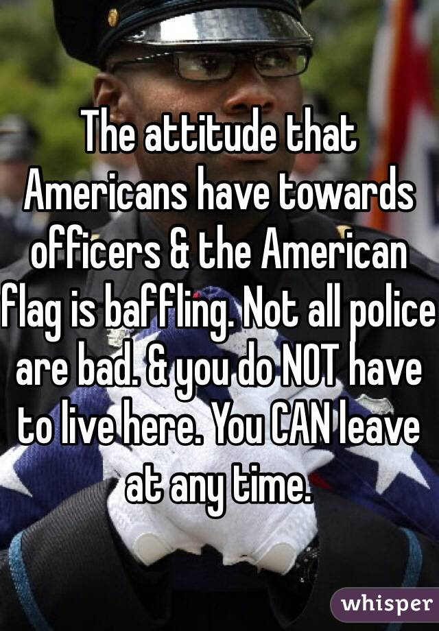 The attitude that Americans have towards officers & the American flag is baffling. Not all police are bad. & you do NOT have to live here. You CAN leave at any time.
