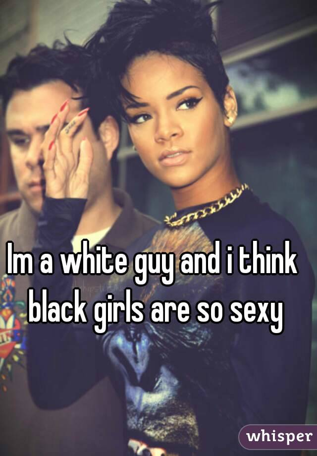 Im a white guy and i think black girls are so sexy