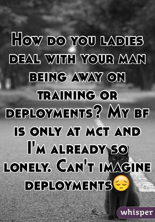 How do you ladies deal with your man being away on training or deployments? My bf is only at mct and I'm already so lonely. Can't imagine deployments😔