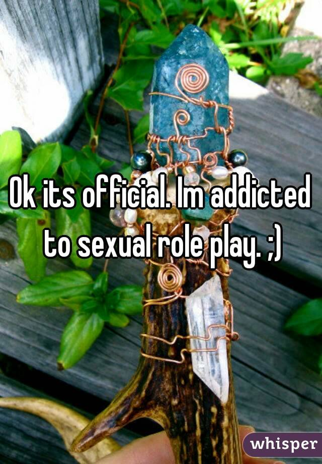 Ok its official. Im addicted to sexual role play. ;)
