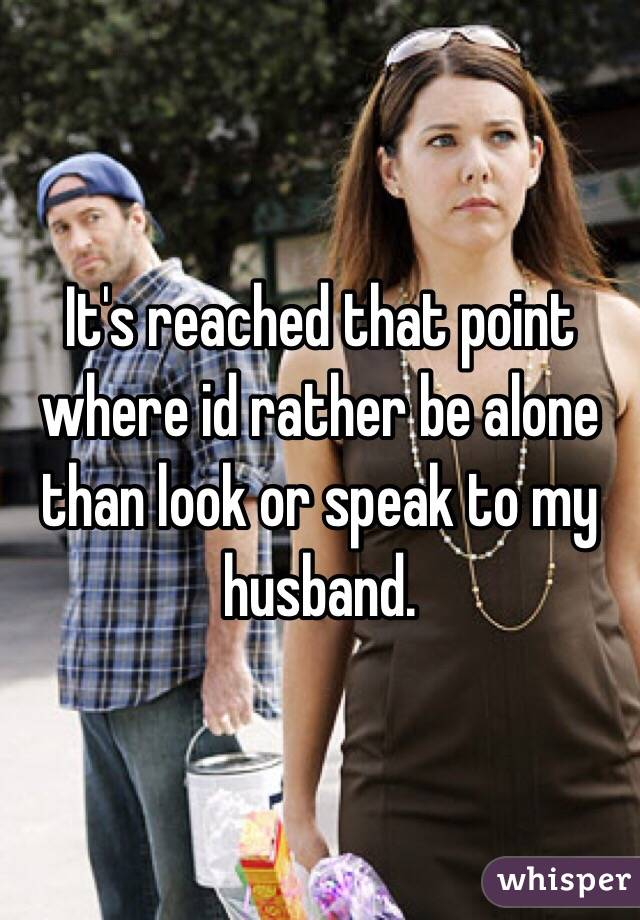 It's reached that point where id rather be alone than look or speak to my husband.
