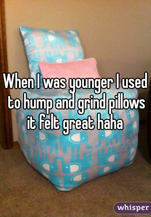 When I was younger I used to hump and grind pillows it felt great haha