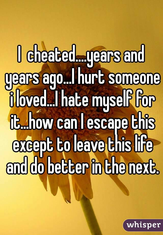 I  cheated....years and years ago...I hurt someone i loved...I hate myself for it...how can I escape this except to leave this life and do better in the next.