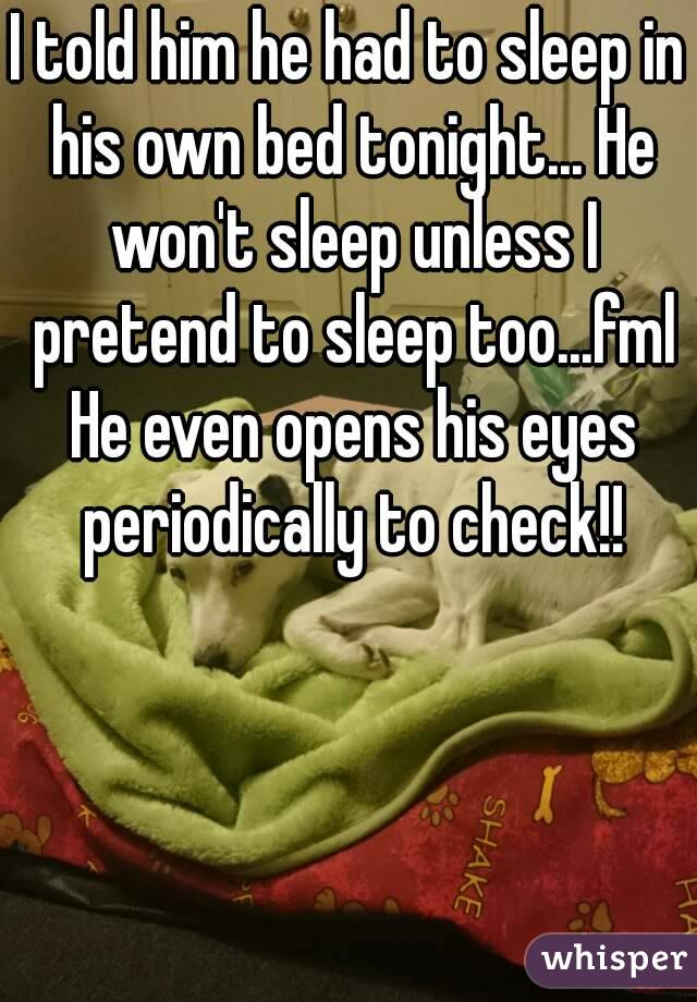 I told him he had to sleep in his own bed tonight... He won't sleep unless I pretend to sleep too...fml He even opens his eyes periodically to check!!