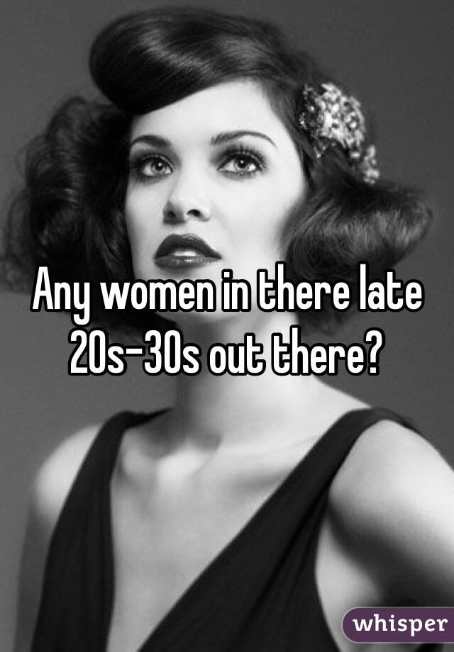 Any women in there late 20s-30s out there?