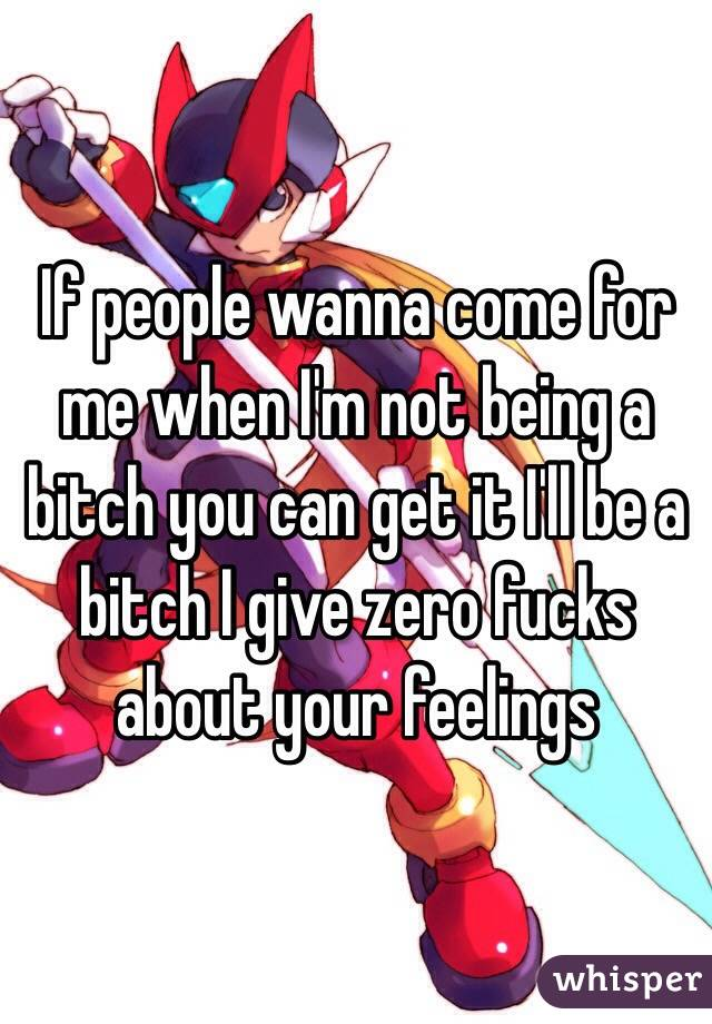If people wanna come for me when I'm not being a bitch you can get it I'll be a bitch I give zero fucks about your feelings