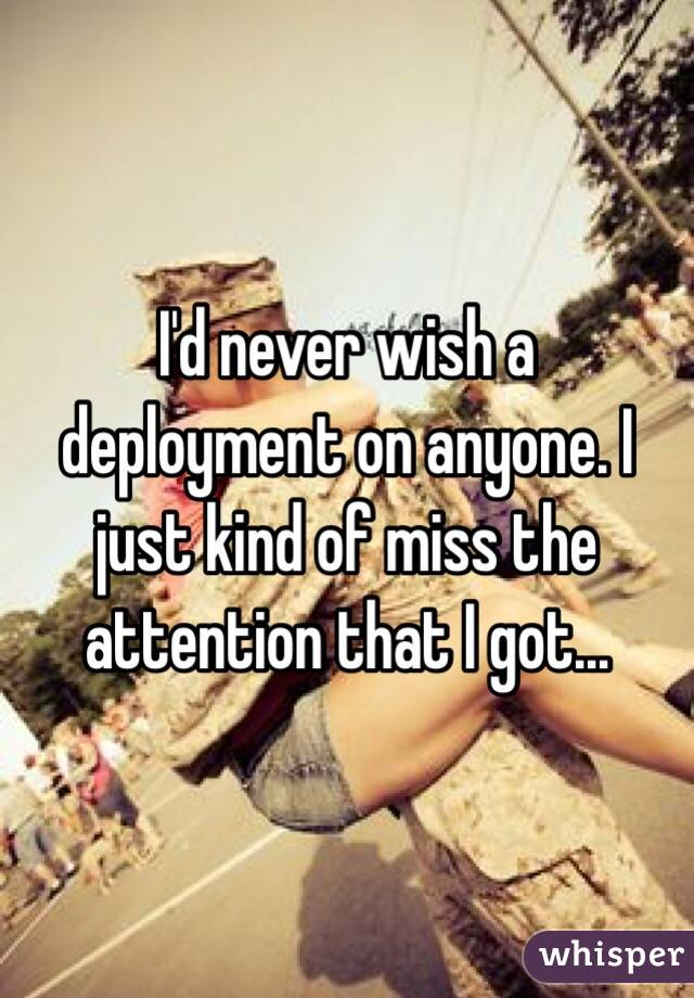 I'd never wish a deployment on anyone. I just kind of miss the attention that I got...
