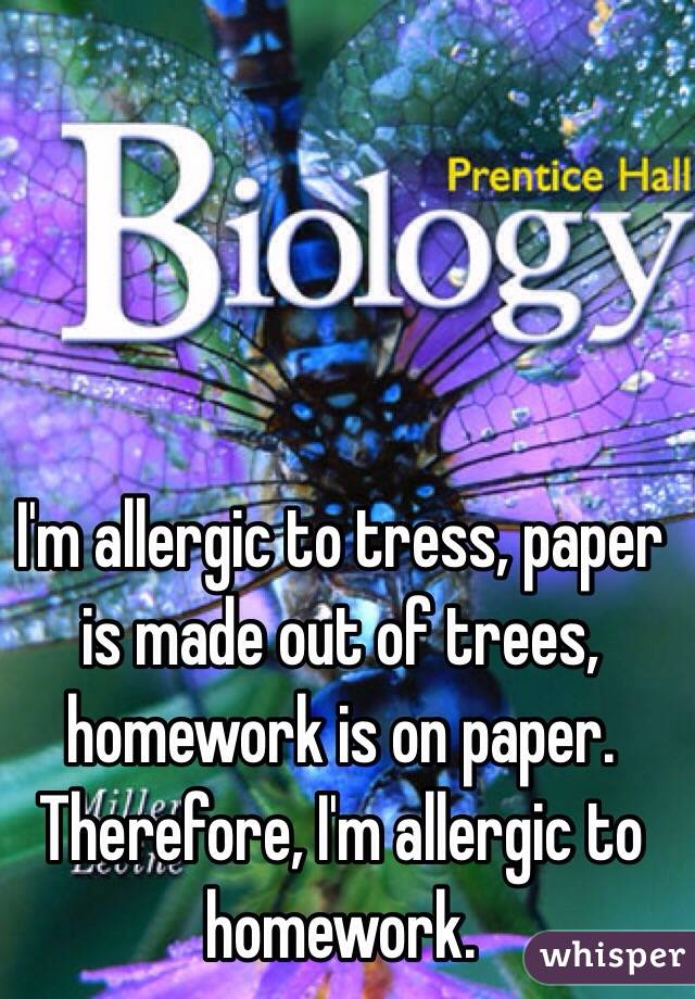 I'm allergic to tress, paper is made out of trees, homework is on paper. Therefore, I'm allergic to homework.