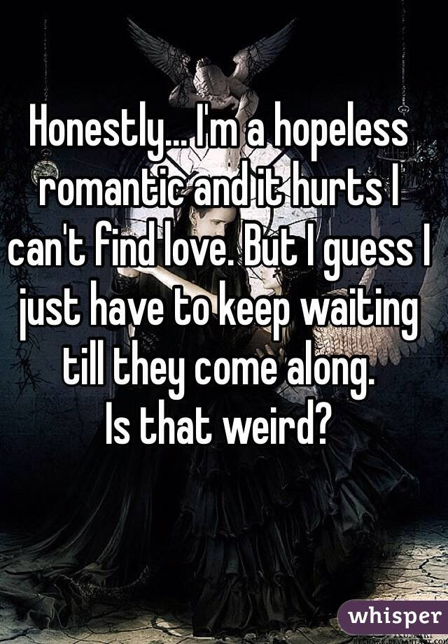 Honestly... I'm a hopeless romantic and it hurts I can't find love. But I guess I just have to keep waiting till they come along. Is that weird?