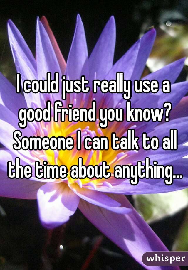 I could just really use a good friend you know? Someone I can talk to all the time about anything...