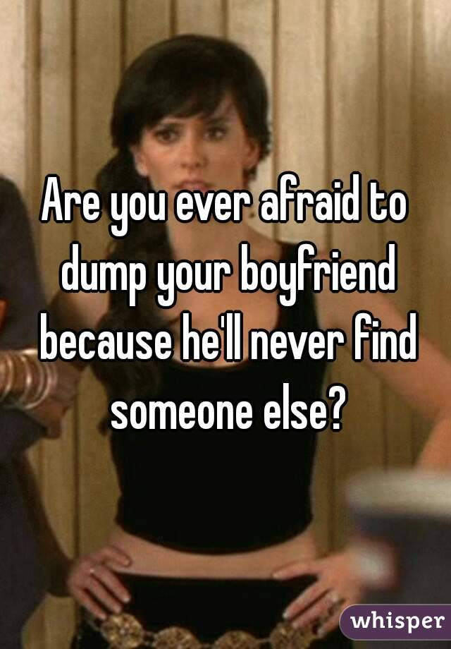 Are you ever afraid to dump your boyfriend because he'll never find someone else?