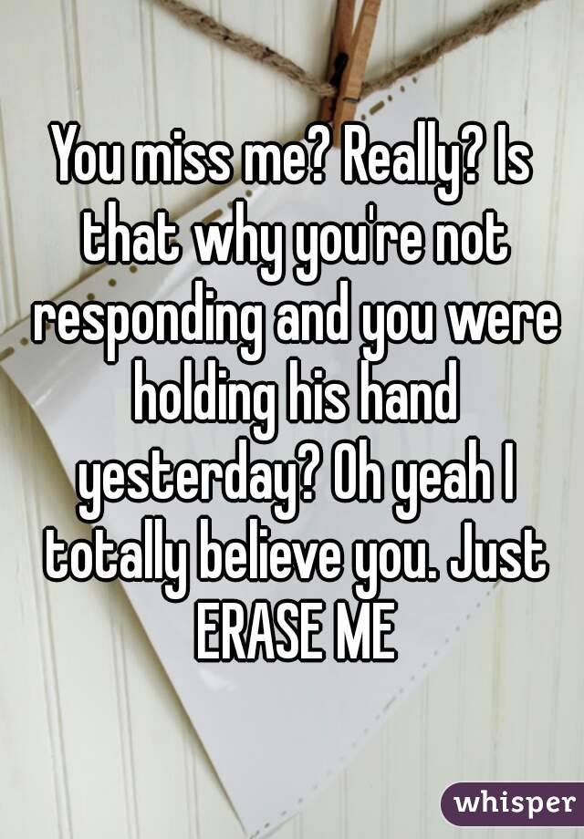You miss me? Really? Is that why you're not responding and you were holding his hand yesterday? Oh yeah I totally believe you. Just ERASE ME