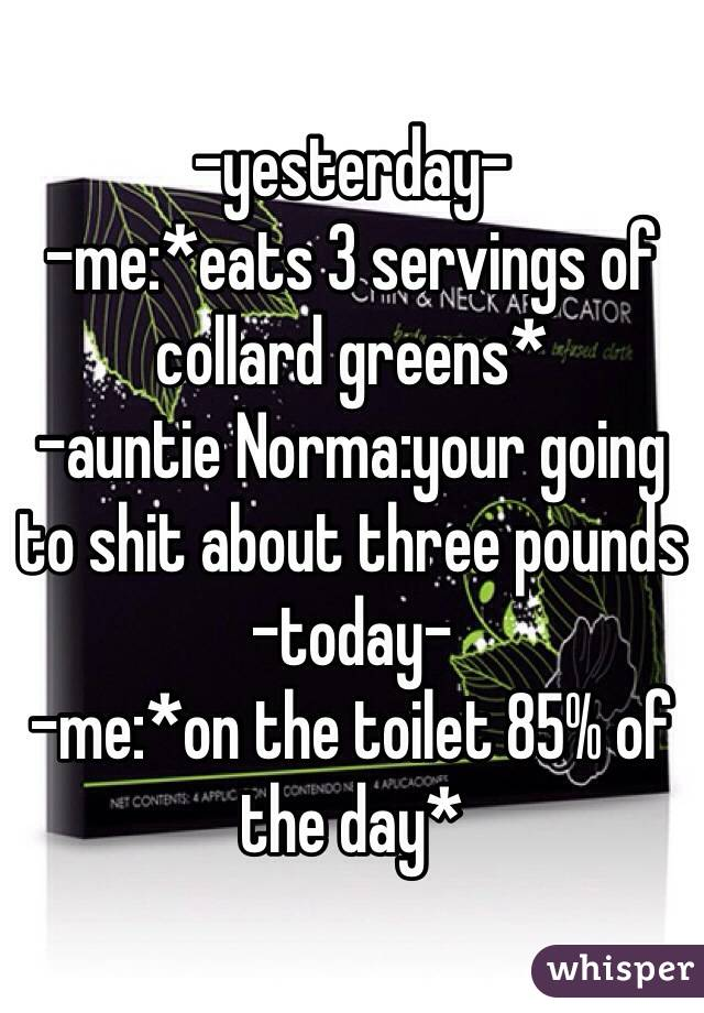 -yesterday- -me:*eats 3 servings of collard greens* -auntie Norma:your going to shit about three pounds -today- -me:*on the toilet 85% of the day*