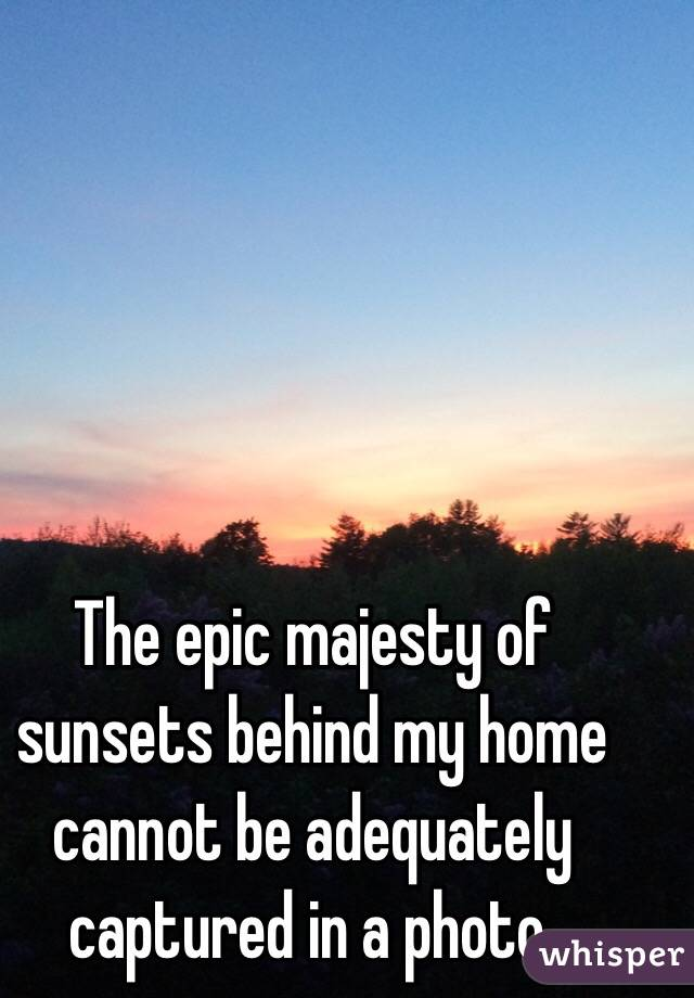 The epic majesty of sunsets behind my home cannot be adequately captured in a photo.