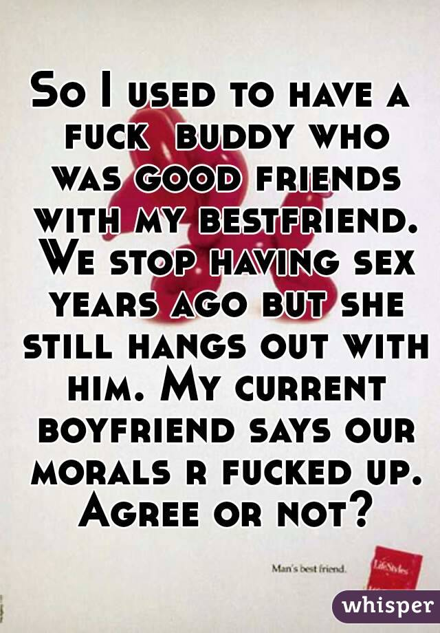 So I used to have a fuck  buddy who was good friends with my bestfriend. We stop having sex years ago but she still hangs out with him. My current boyfriend says our morals r fucked up. Agree or not?