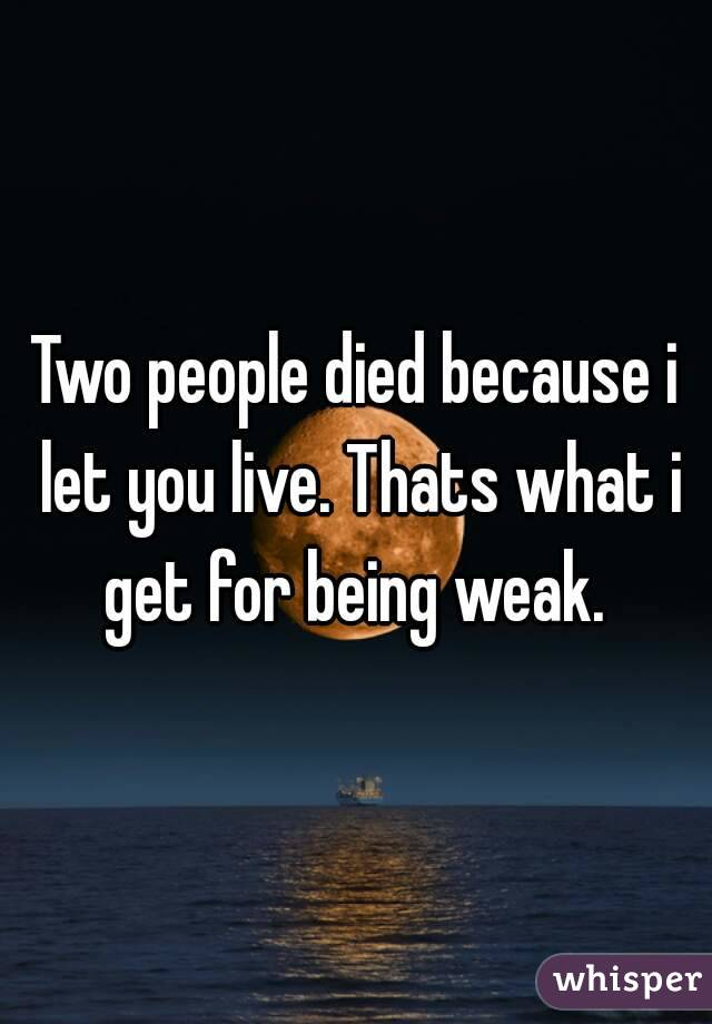 Two people died because i let you live. Thats what i get for being weak.