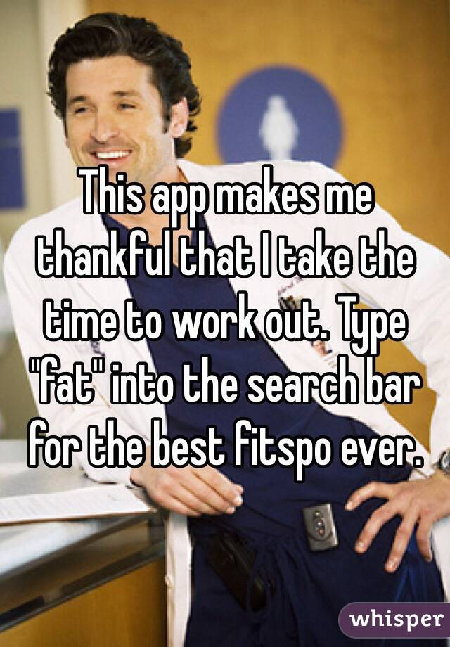 "This app makes me thankful that I take the time to work out. Type ""fat"" into the search bar for the best fitspo ever."