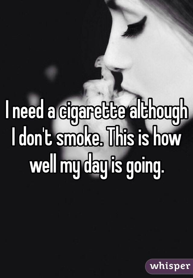 I need a cigarette although I don't smoke. This is how well my day is going.