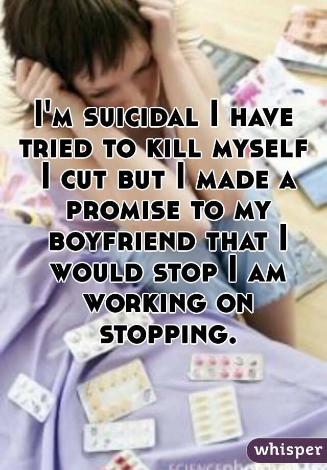 I'm suicidal I have tried to kill myself  I cut but I made a promise to my boyfriend that I would stop I am working on stopping.