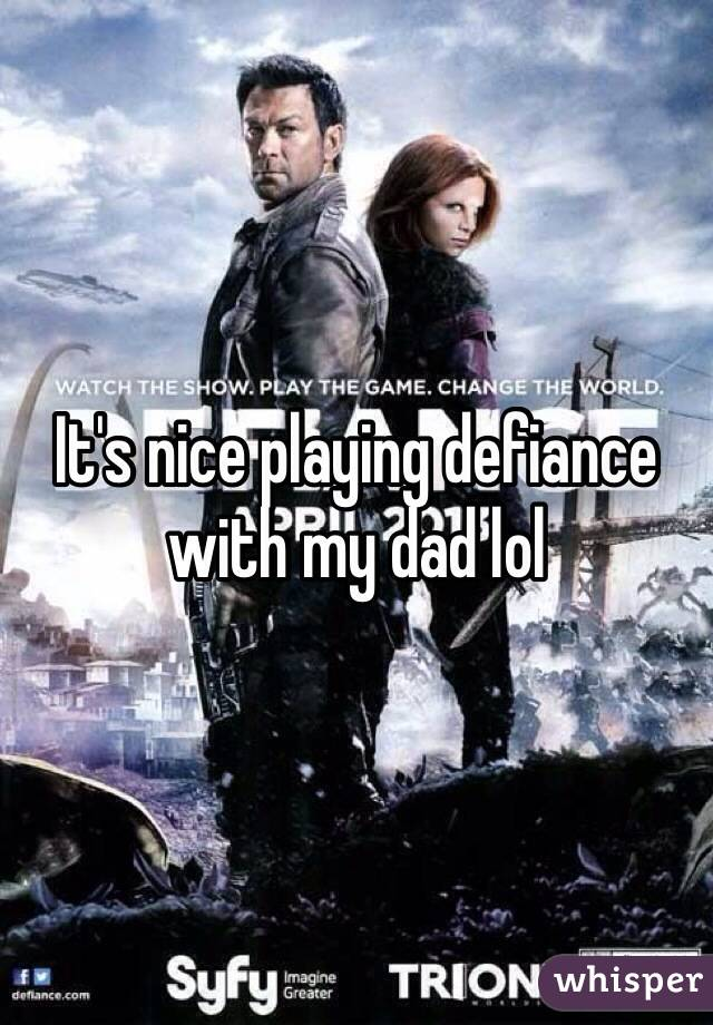 It's nice playing defiance with my dad lol