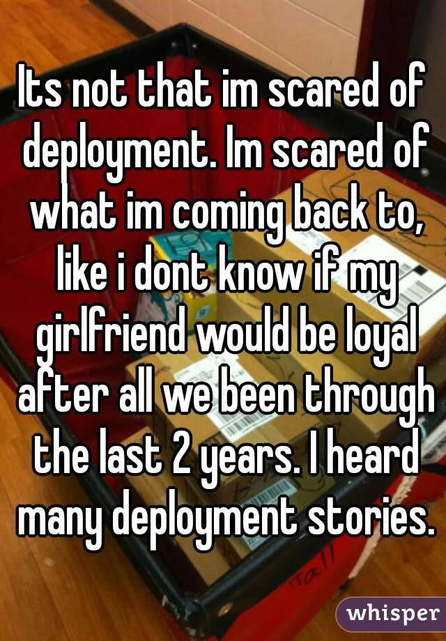 Its not that im scared of deployment. Im scared of what im coming back to, like i dont know if my girlfriend would be loyal after all we been through the last 2 years. I heard many deployment stories.