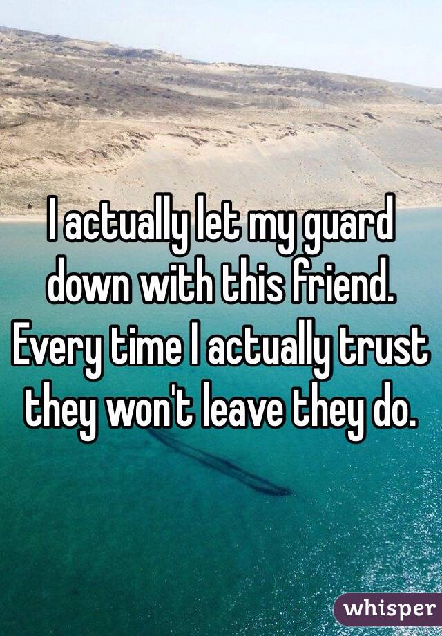 I actually let my guard down with this friend. Every time I actually trust they won't leave they do.