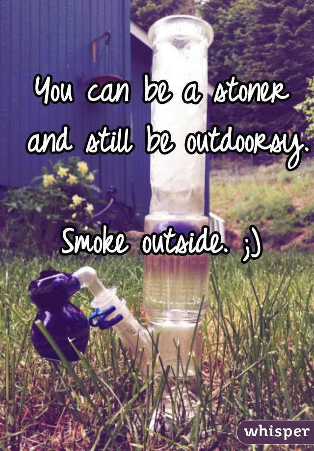 You can be a stoner and still be outdoorsy.  Smoke outside. ;)