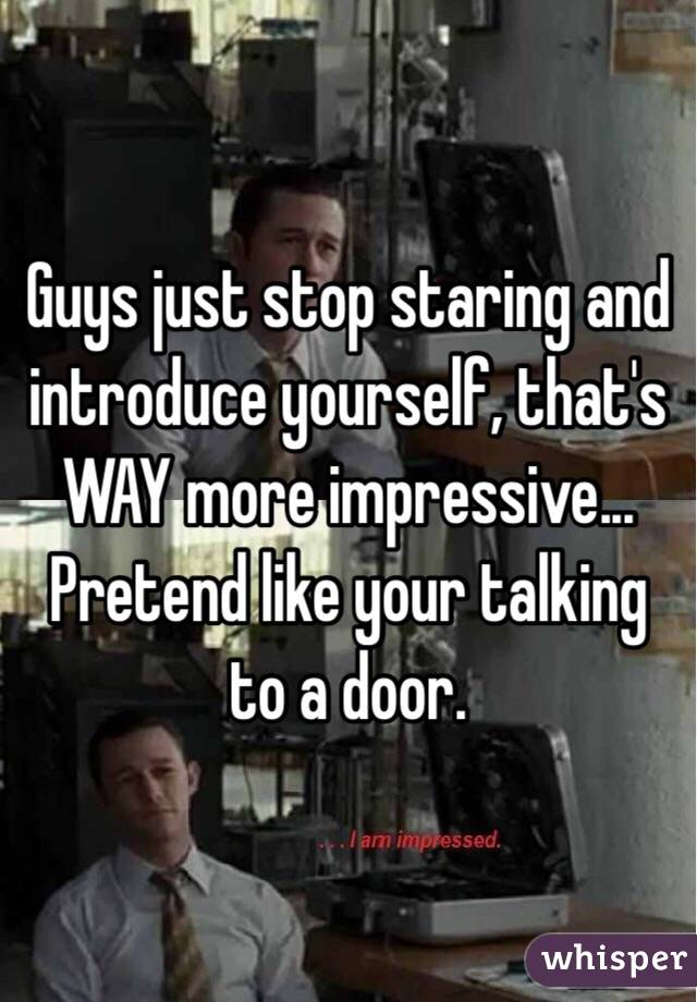 Guys just stop staring and introduce yourself, that's WAY more impressive... Pretend like your talking to a door.
