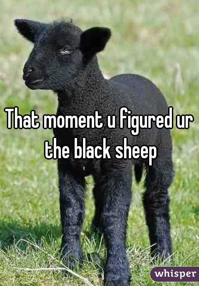 That moment u figured ur the black sheep