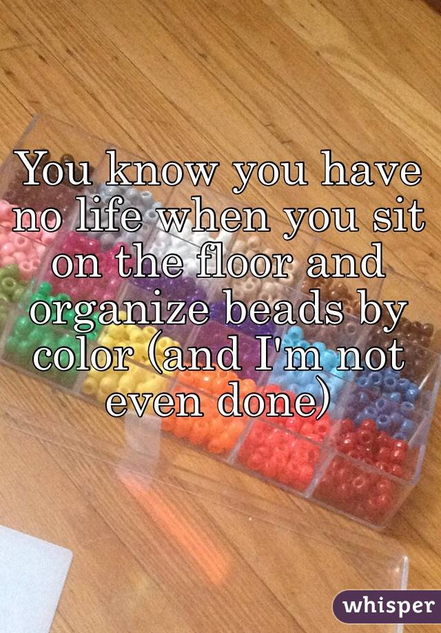 You know you have no life when you sit on the floor and organize beads by color (and I'm not even done)